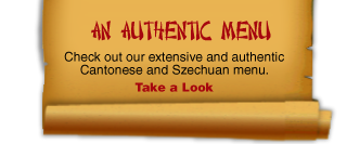 An Authentic Menu Check out our extensive and authentic Cantonese and Szechuan menu. Take a Look